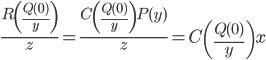 { \displaystyle \frac{R\left(\frac{Q(0)}{y}\right)}{z}=\frac{C\left(\frac{Q(0)}{y}\right)P(y)}{z}=C\left(\frac{Q(0)}{y}\right)x }