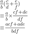 { \displaystyle \frac{a}{b}(\frac{c}{d}+\frac{e}{f}) \\ \equiv\frac{a}{b}\times\frac{cf+de}{df} \\ \equiv\frac{acf+ade}{bdf} }
