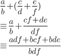 { \displaystyle \frac{a}{b}+(\frac{c}{d}+\frac{e}{f}) \\ \equiv\frac{a}{b}+\frac{cf+de}{df} \\ \equiv \frac{adf+bcf+bde}{bdf} }