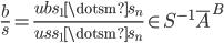 { \displaystyle \frac{b}{s}=\frac{ubs_{1}\dotsm s_{n}}{uss_{1}\dotsm s_{n}}\in S^{-1}\overline{A}^{B} }