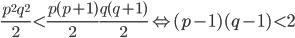 { \displaystyle \frac{p^{2}q^{2}}{2}\lt \frac{p(p+1)}{2}\frac{q(q+1)}{2} \Leftrightarrow (p-1)(q-1)\lt 2 }