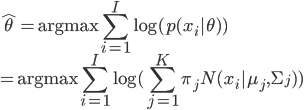 { \displaystyle \hat{\theta}={\rm argmax}\sum_{i=1}^I\log(p(x_i|\theta))\\ ={\rm argmax}\sum_{i=1}^I\log(\sum_{j=1}^K\pi_jN(x_i|\mu_j,\Sigma_j)) }