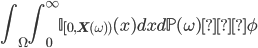 { \displaystyle \int_\Omega\int_0^\infty \mathbb{I}_{[0,{\bf X}(\omega))} (x)dxd\mathbb{P}(\omega)}を\phi