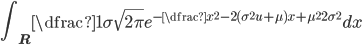 { \displaystyle \int_{{\bf R}} \dfrac{1}{\sigma\sqrt{2\pi}}e^{-\dfrac{x^2-2(\sigma^2u+\mu)x+\mu^2}{2\sigma^2}}dx}