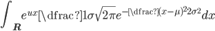 { \displaystyle \int_{{\bf R}} e^{ux}\dfrac{1}{\sigma\sqrt{2\pi}}e^{-\dfrac{(x-\mu)^2}{2\sigma^2}}dx}