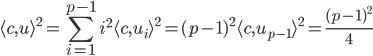 { \displaystyle \langle c, u \rangle^{2}=\sum_{i=1}^{p-1} i^{2}\langle c, u_{i} \rangle^{2}=(p-1)^{2}\langle c, u_{p-1} \rangle^{2} = \frac{(p-1)^{2}}{4} }