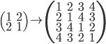 { \displaystyle \left( \begin{array}{cc} 1&2\\2&1 \end{array} \right) \to \left( \begin{array}{cccc} 1&2&3&4\\2&1&4&3\\3&4&1&2\\4&3&2&1 \end{array} \right) }