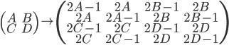 { \displaystyle \left( \begin{array}{cc} A&B\\C&D \end{array} \right) \to \left( \begin{array}{cccc} 2A-1&2A&2B-1&2B\\2A&2A-1&2B&2B-1\\2C-1&2C&2D-1&2D\\2C&2C-1&2D&2D-1 \end{array} \right) }