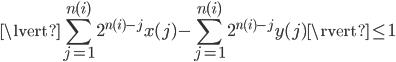 { \displaystyle \lvert \sum_{ j=1 } ^{ n(i) } 2^{ n(i)-j } x(j) - \sum_{ j=1 } ^{ n(i) } 2^{ n(i)-j } y(j) \rvert \le 1 }