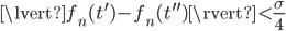 { \displaystyle \lvert f_n(t^{ \prime } )-f_n(t^{ \prime \prime } ) \rvert < \frac{ \sigma }{4} }