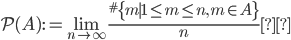 { \displaystyle \mathcal{P}(A):=\lim_{n\to\infty}\frac{^{\#}\{m\mid 1\leq m\leq n,\,m\in A\}}{n} }