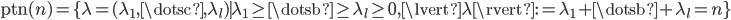 { \displaystyle \mathrm{ptn}(n)=\lbrace \lambda=(\lambda_{1}, \dotsc, \lambda_{l}) \mid \lambda_{1}\ge\dotsb\ge\lambda_{l}\ge 0, \lvert\lambda\rvert:=\lambda_{1}+\dotsb+\lambda_{l}=n \rbrace }