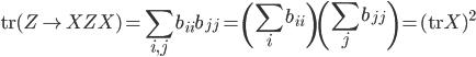 { \displaystyle \mathrm{tr}(Z\mapsto XZX) = \sum_{i, j} b_{ii}b_{jj} = \left( \sum_{i}b_{ii} \right) \left( \sum_{j} b_{jj} \right) = ( \mathrm{tr}X )^{2} }
