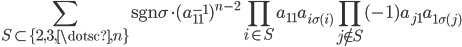 { \displaystyle \sum_{S\subset\lbrace 2, 3, \dotsc, n \rbrace}\mathrm{sgn}\sigma\cdot (a_{11}^{-1})^{n-2}\prod_{i\in S}a_{11}a_{i\sigma( i )}\prod_{j\notin S}(-1)a_{j1}a_{1\sigma( j )} }