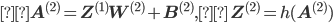 { \displaystyle \mathbf{A}^{(2)} = \mathbf{Z}^{(1)}\mathbf{W}^{(2)} + \mathbf{B}^{(2)},\,\,\, \mathbf{Z}^{(2)} = h(\mathbf{A}^{(2)})}