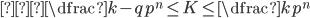 { \displaystyle ⇔ \dfrac{k-q}{p ^{n}} \leq K \leq \dfrac{k}{p ^{n}} }