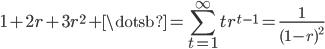 { \displaystyle 1+2r+3r^{2}+\dotsb = \sum_{t=1}^{\infty}tr^{t-1}=\frac{1}{(1-r)^{2}} }