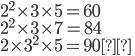 { \displaystyle 2^2\times 3\times 5 = 60 \\ 2^2\times 3\times 7 = 84 \\ 2\times 3^2\times 5 = 90}