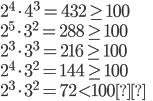 { \displaystyle 2^4\cdot 4^3=432\geq 100 \\ 2^5\cdot 3^2=288\geq 100 \\ 2^3\cdot 3^3=216\geq 100 \\ 2^4\cdot 3^2=144\geq 100 \\ 2^3\cdot 3^2=72\lt 100 }