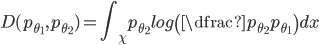 { \displaystyle D(p_{\theta_1}, p_{\theta_2}) = \int_\chi  p_{\theta_2}  log \left( \dfrac{p_{\theta_2}}{p_{\theta_1}} \right)dx }