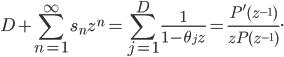 { \displaystyle D+\sum_{n=1}^{\infty}s_{n}z^{n}=\sum_{j=1}^{D}\frac{1}{1-\theta_{j}z}=\frac{P^{\prime}(z^{-1})}{zP(z^{-1})}. }