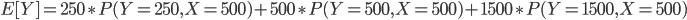 { \displaystyle E [Y ] = 250\ast P(Y=250,X=500) + 500\ast P(Y=500,X=500) + 1500\ast P(Y=1500,X=500) }