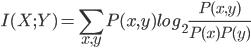 { \displaystyle I(X;Y) = \sum_{x,y}^{} P(x,y)log_2\frac{P(x,y)}{P(x)P(y)}}