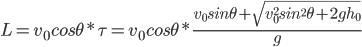 { \displaystyle L=v_0cos\theta*\tau=v_0cos\theta*\frac{v_0sin\theta + \sqrt{v_0^2sin^2\theta+2gh_0}}{g}}