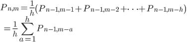 { \displaystyle P_{ n, m } = \frac{1}{h} \left( P_{n-1,m-1} + P_{n-1,m-2} + \cdots + P_{n-1,m-h} \right) \\ \displaystyle \qquad = \frac{1}{h} \sum_{a=1}^{h} P_{n-1, m-a} }