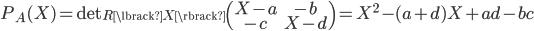 { \displaystyle P_{A}(X)=\mathrm{det}_{R\lbrack X \rbrack}\left(\begin{matrix} X-a & -b \\ -c & X-d \end{matrix}\right)=X^{2}-(a+d)X+ad-bc }