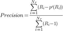 { \displaystyle Precision = { {\sum_{i=1}^{N_r} (R_i - p'(R_{i}))} \over {\sum_{i=1}^{N_r} (R_i - 1)} }  }
