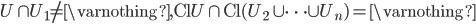 { \displaystyle U \cap U_1 \neq \varnothing , \mathrm{Cl}U \cap \mathrm{Cl} ( U_2 \cup \dots \cup U_n ) = \varnothing }