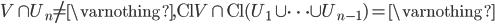 { \displaystyle V \cap U_n \neq \varnothing , \mathrm{Cl}V \cap \mathrm{Cl} ( U_1 \cup \dots \cup U_{n-1} )= \varnothing }