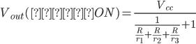 { \displaystyle V_{out}(全てON) = \frac{V_{cc}}{ \frac{1}{\frac{R}{r_1} + \frac{R}{r_2} + \frac{R}{r_3}} + 1} }