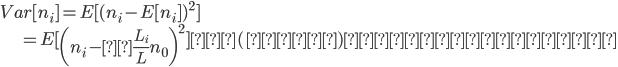 { \displaystyle Var[n_i] = E[(n_i - E[n_i])^2] \\ \hspace{18mm} = E[\left(n_i -\frac{L_i}{L} n_0 \right)^2]  (∵①)  ・・・③}