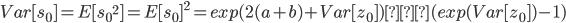 { \displaystyle Var[s_0] = E[{s_0}^2] = E[s_0]^2 = exp(2(a+b)+Var[z_0])・(exp(Var[z_0])-1) }