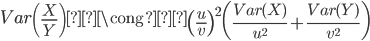 { \displaystyle Var\left(\frac{X}{Y}\right) \cong \left(\frac{u}{v}\right)^2 \left(\frac{Var(X)}{u^2} + \frac{Var(Y)}{v^2}\right) }
