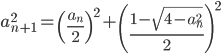 { \displaystyle a_{n+1}^2 = \left(\frac{a_n}{2}\right)^2 + \left(\frac{1-\sqrt{4-a_n^2}}{2}\right)^2 }