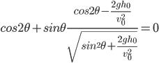 { \displaystyle cos2\theta+sin\theta \frac{cos2\theta-\frac{2gh_0}{v_0^2}}{\sqrt{sin^2\theta+\frac{2gh_0}{v_0^2}}}=0}