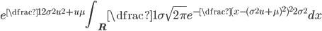 { \displaystyle e^{\dfrac{1}{2}\sigma^2 u^2+u \mu} \int_{{\bf R}} \dfrac{1}{\sigma\sqrt{2\pi}}e^{-\dfrac{(x-(\sigma^2 u+\mu)^2)^2}{2\sigma^2}}dx}