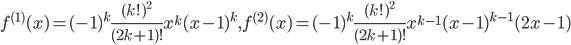 { \displaystyle f^{(1)}(x)=(-1)^{k}\frac{(k!)^{2}}{(2k+1)!}x^{k}(x-1)^{k}, f^{(2)}(x)=(-1)^{k}\frac{(k!)^{2}}{(2k+1)!}x^{k-1}(x-1)^{k-1}(2x-1) }