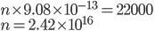 { \displaystyle n \times 9.08 \times 10^{-13}=22000 \\ \displaystyle n = 2.42\times 10^{16} }
