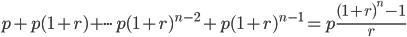 { \displaystyle p+p(1+r)+\cdot\cdot\cdot p(1+r)^{n-2}+p(1+r)^{n-1}=p \frac{(1+r)^n-1}{r}}