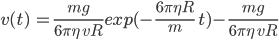 { \displaystyle v(t)\ =\frac{mg}{6\pi \eta\ vR}exp(-\frac{6\pi\eta R}m \ t)-\frac{mg}{6\pi \eta\ vR}}