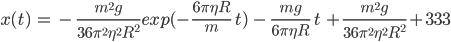 { \displaystyle x(t)\ =\ -\ \frac{m^2g}{36\pi^2 \eta^2 R^2}exp(-\frac{6\pi\eta R}m \ t)\ -\ \frac{mg}{6\pi\eta R}\ t\ +\frac{m^2g}{36\pi^2 \eta^2 R^2}+333}