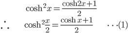 { \displaystyle\begin{align*}     &\cosh^2 x = \frac{\cosh 2x + 1}{2} \\     \therefore \; & \cosh^2 \frac{x}{2} = \frac{\cosh x + 1}{2} & \cdots(1) \end{align*}}
