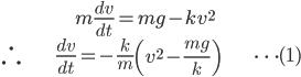 { \displaystyle\begin{align*}     &m\frac{dv}{dt} = mg - kv^2 \\     \therefore \; &\frac{dv}{dt} = - \frac{k}{m}\left(v^2 - \frac{mg}{k}\right) & \cdots (1) \end{align*}}