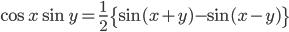 { \displaystyle\begin{align*}     \cos x \sin y = \frac{1}{2}\big\{\sin(x+y) - \sin(x-y)\big\} \end{align*}}