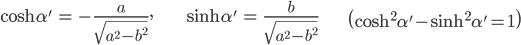 { \displaystyle\begin{align*}     \cosh \alpha' &= -\frac{a}{\sqrt{a^2 - b^2}}, & \sinh \alpha' &= \frac{b}{\sqrt{a^2 - b^2}} &     \left(\cosh^2 \alpha' - \sinh^2 \alpha' = 1\right) \end{align*}}
