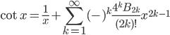 { \displaystyle\begin{align*}     \cot x = \frac{1}{x} + \sum_{k = 1}^\infty (-)^k\frac{4^k B_{2k}}{(2k)!}x^{2k-1} \end{align*}}
